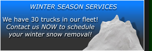 We have 30 trucks in our fleet! Contact us NOW to schedule your winter snow removal! WINTER SEASON SERVICES